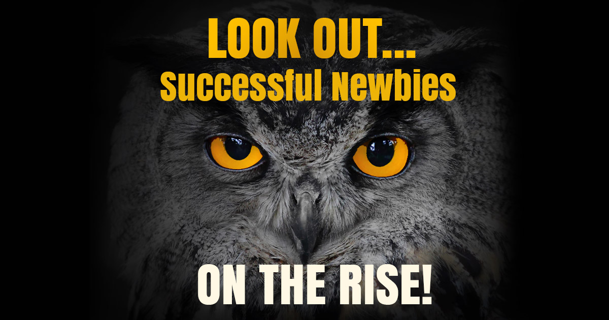 LOOK OUT...Successful Newbies ON THE RISE!