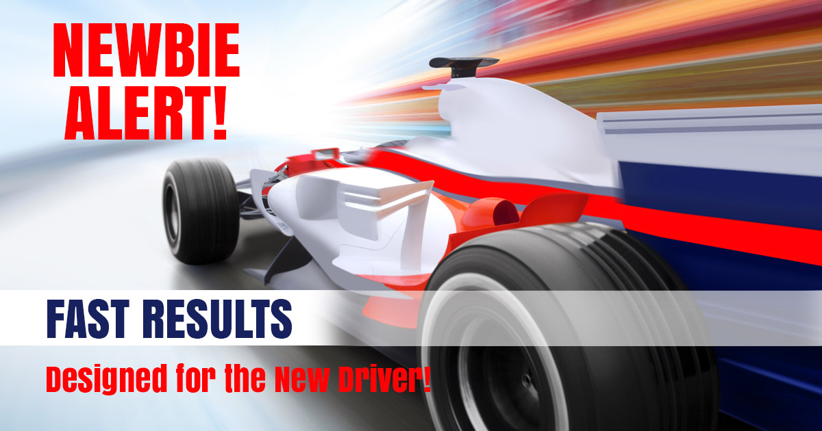 NEWBIE ALERT! Fast Results Designed for the New Driver!
