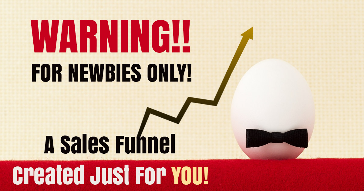 WARNING!! For Newbies ONLY! A Sales Funnel created Just For You!